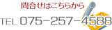 無料お問合せはこちらから 京都:075-257-4588 営業時間 AM9:30~PM6:30